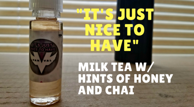 E-Juice Review: Vanval's It's Just Nice to Have – Milk Tea, Honey, Chai