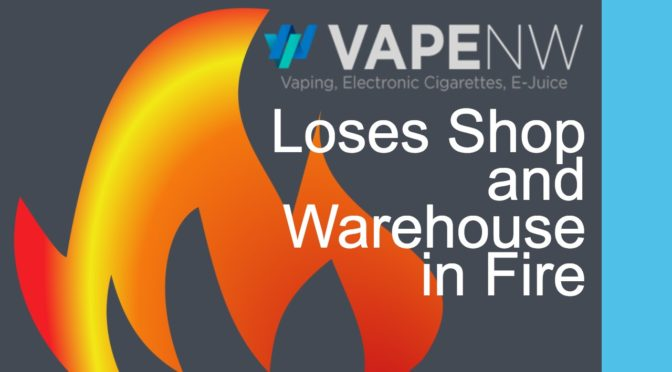 VapeNW.com Loses Their Shop and Warehouse in a Fire