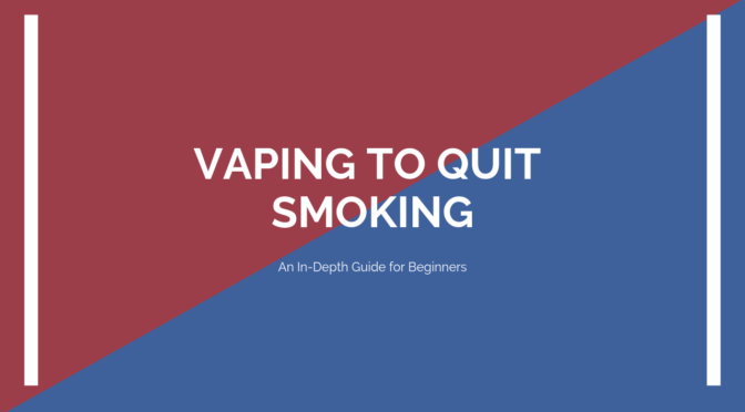 Vaping to Quit Smoking in 2019 – An In-Depth Beginners Guide